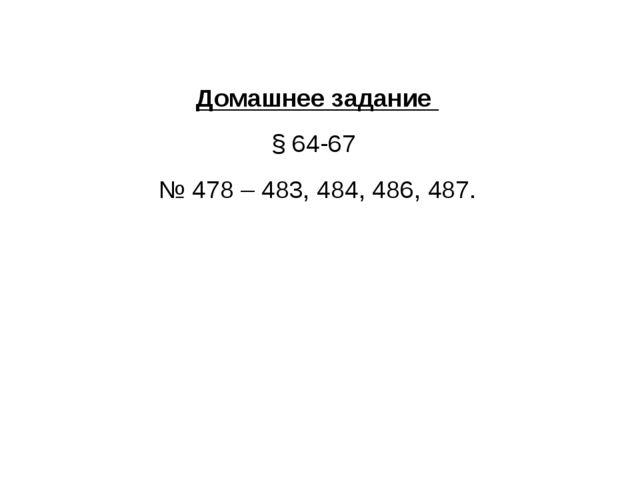 Домашнее задание § 64-67 № 478 – 483, 484, 486, 487.