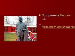 Похоронен вМосквена Новодевичьем кладбище.