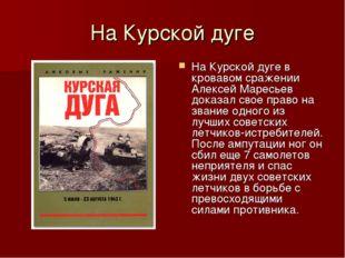 На Курской дуге На Курской дуге в кровавом сражении Алексей Маресьев доказал