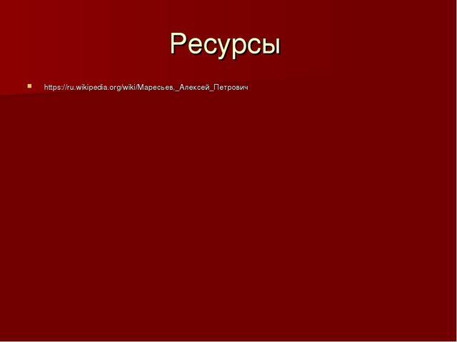 Ресурсы https://ru.wikipedia.org/wiki/Маресьев,_Алексей_Петрович