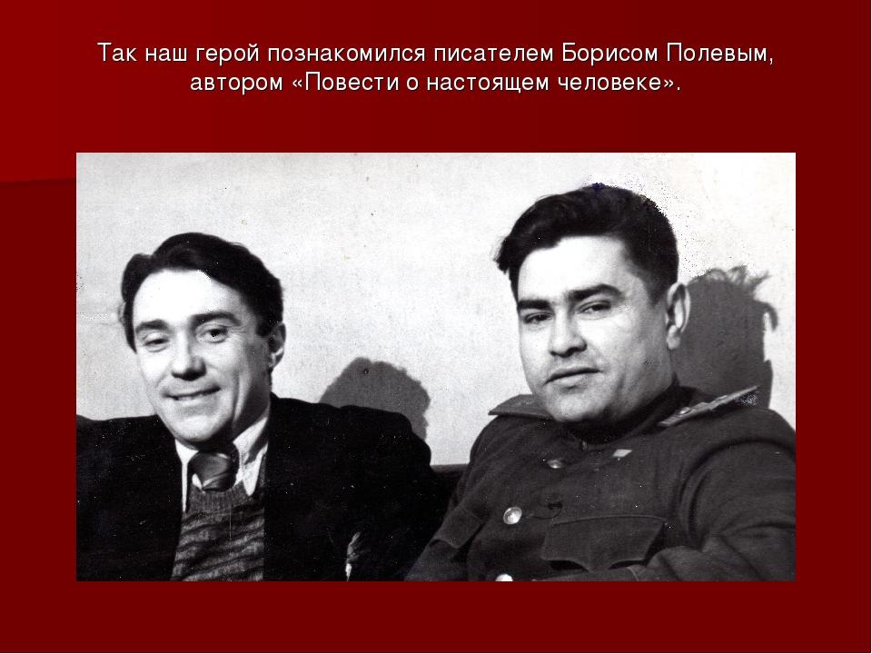 Так наш герой познакомился писателем Борисом Полевым, автором «Повести о наст...