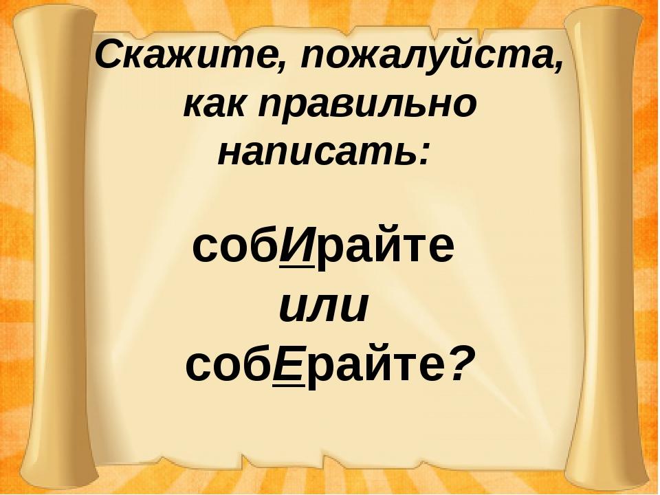 Скажите, пожалуйста, как правильно написать: собИрайте или собЕрайте?