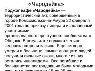 «Чародейка» Поджог кафе «Чародейка»— террористический акт, совершенный в гор