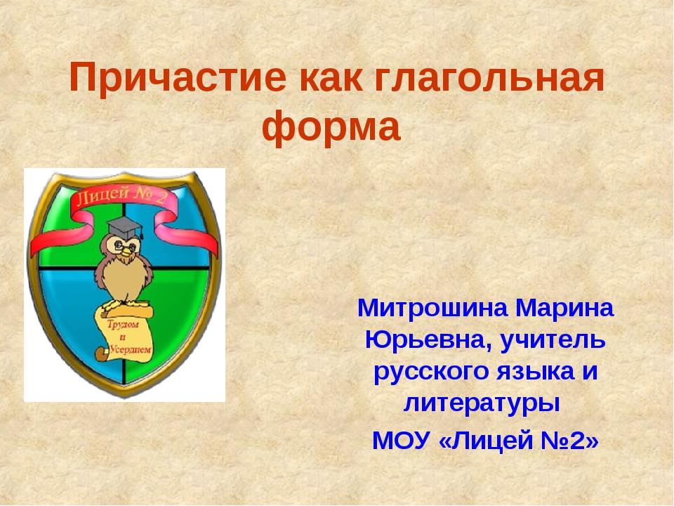 Причастие как глагольная форма Митрошина Марина Юрьевна, учитель русского язы...