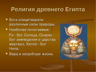 Религия древнего Египта Боги олицетворяли различные силы природы. Наиболее по