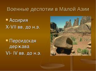 Военные деспотии в Малой Азии Ассирия X-VII вв. до н.э. Персидская держава VI