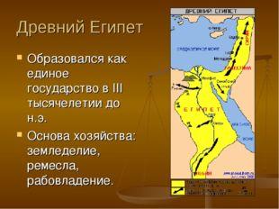 Древний Египет Образовался как единое государство в III тысячелетии до н.э. О