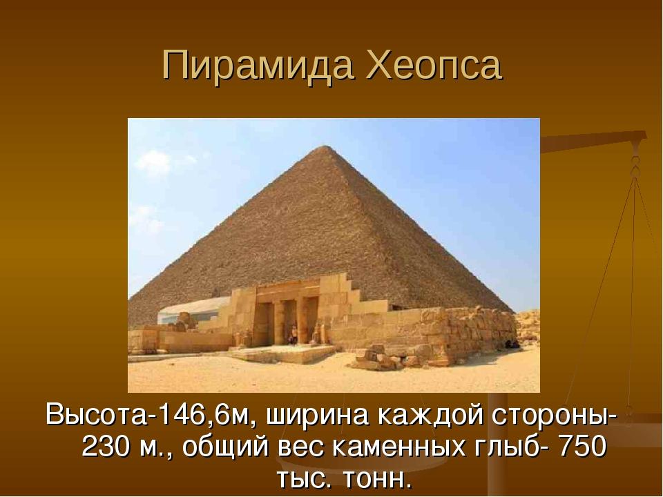 Пирамида Хеопса Высота-146,6м, ширина каждой стороны-230 м., общий вес каменн...