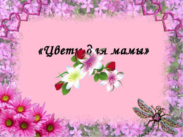 «Цветы для мамы»