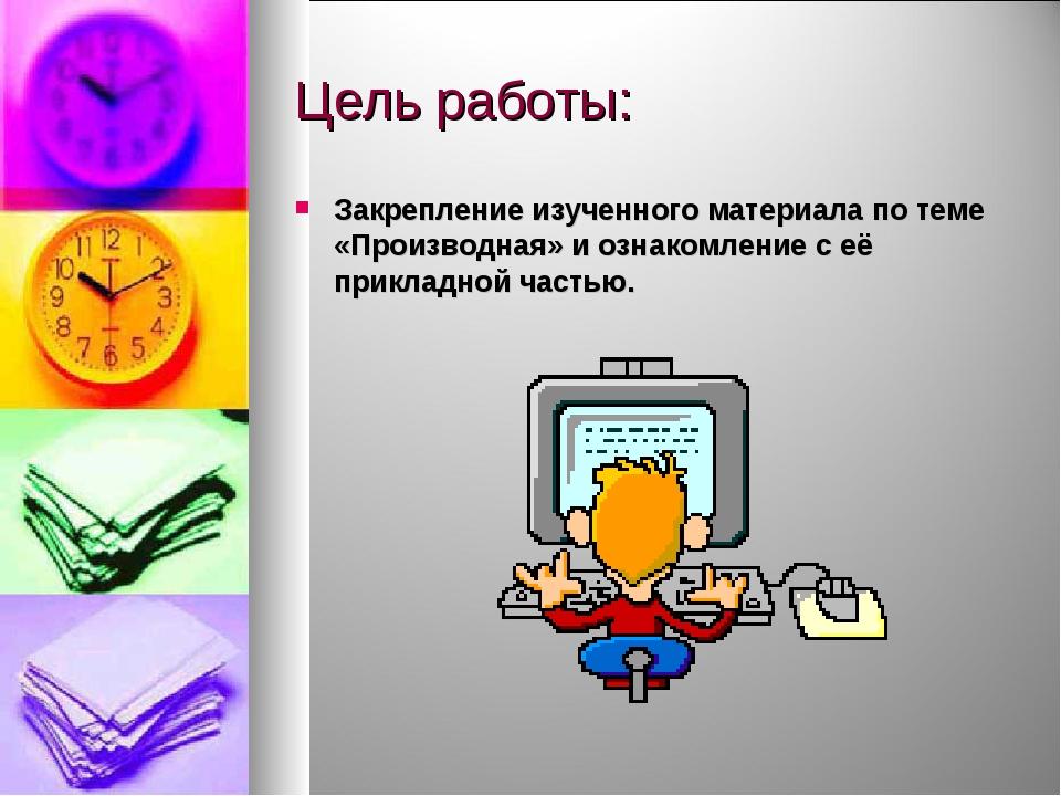 Цель работы: Закрепление изученного материала по теме «Производная» и ознаком...