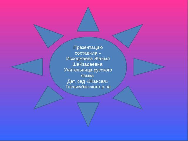 Презентацию составила –Исходжаева Жаныл Шайзадаевна Учительница русского язык...