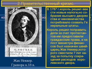 2.Правительственный кризис. В 1787 г.король решил вве сти новые налоги,но со-