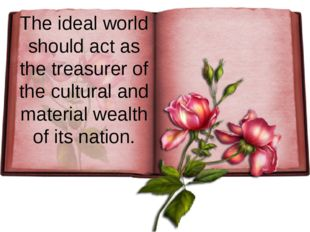 The ideal world should act as the treasurer of the cultural and material weal