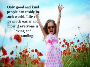 Only good and kind people can reside in such world. Life can be much easier a