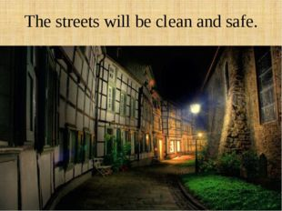 The streets will be clean and safe.