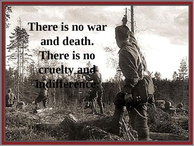 There is no war and death. There is no cruelty and indifference.