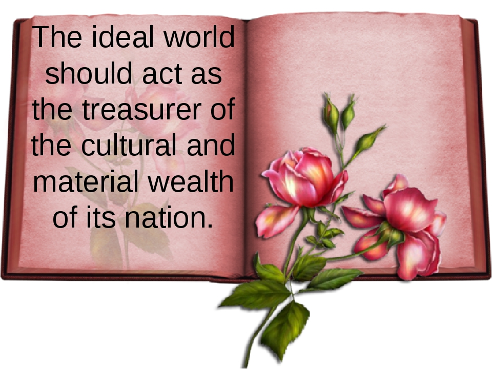 The ideal world should act as the treasurer of the cultural and material weal...