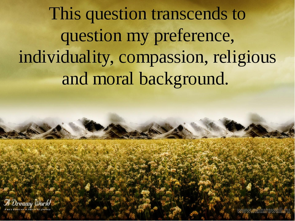 This question transcends to question my preference, individuality, compassion...