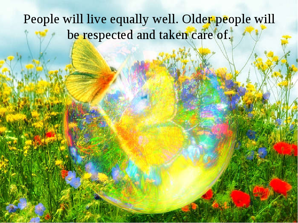 People will live equally well. Older people will be respected and taken care...