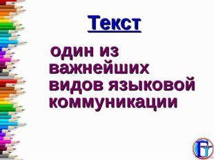 Текст один из важнейших видов языковой коммуникации