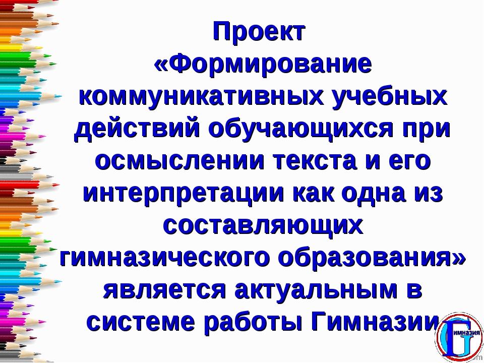 Проект «Формирование коммуникативных учебных действий обучающихся при осмысле...