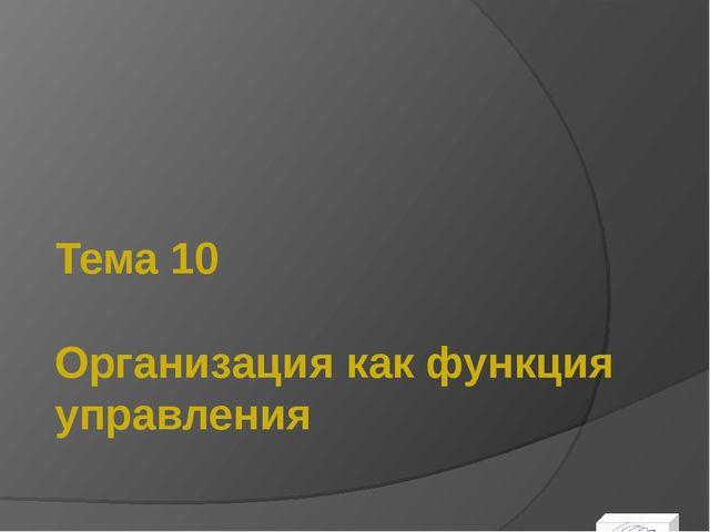 Тема 10 Организация как функция управления