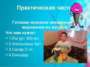 Практическая часть. Готовим полезное апельсиновое мороженое из йогурта. Что н