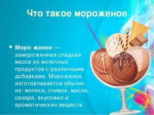 Что такое мороженое Моро́женое — замороженная сладкая масса из молочных проду