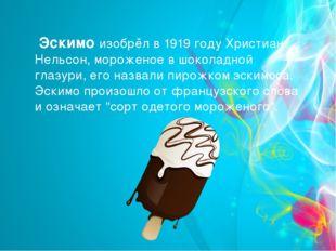 Эскимо изобрёл в 1919 году Христиан Нельсон, мороженое в шоколадной глазури,