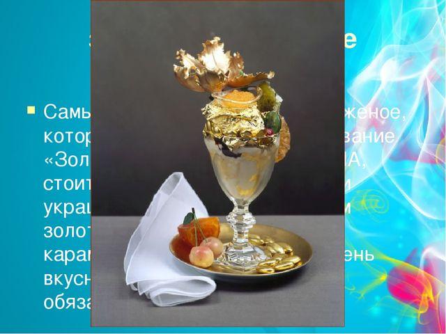золотое мороженое Самым дорогим считается мороженое, которое носит символично...