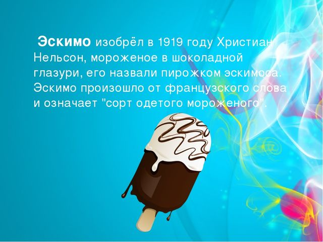 Эскимо изобрёл в 1919 году Христиан Нельсон, мороженое в шоколадной глазури,...