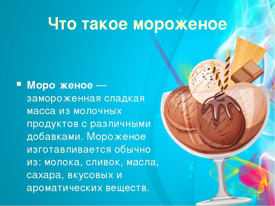 Что такое мороженое Моро́женое — замороженная сладкая масса из молочных проду...