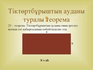23 – теорема. Тіктөртбұрыштың ауданы оның іргелес жатқан екі қабырғасының көб