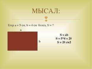 МЫСАЛ: Егер a = 5 см, b = 4 см болса, S = ? а b S = ab S = 5*4 = 20 S = 20 см