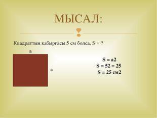 МЫСАЛ: Квадраттың қабырғасы 5 см болса, S = ? a S = a2 S = 52 = 25 S = 25 см2