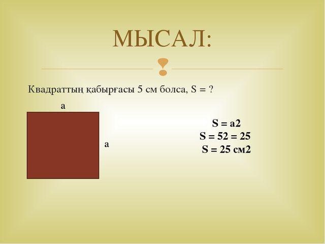 МЫСАЛ: Квадраттың қабырғасы 5 см болса, S = ? a S = a2 S = 52 = 25 S = 25 см2...