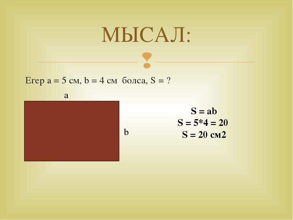МЫСАЛ: Егер a = 5 см, b = 4 см болса, S = ? а b S = ab S = 5*4 = 20 S = 20 см...