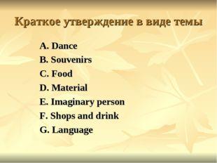 Краткое утверждение в виде темы A. Dance B. Souvenirs C. Food D. Material E.