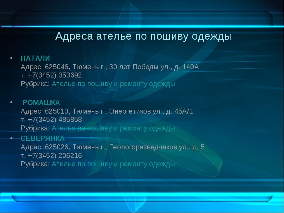 Адреса ателье по пошиву одежды НАТАЛИ Адрес: 625046, Тюменьг., 30 лет Победы...