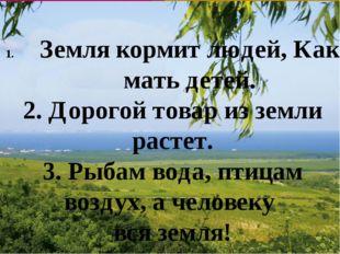 Земля кормит людей, Как мать детей. 2. Дорогой товар из земли растет. 3. Рыб