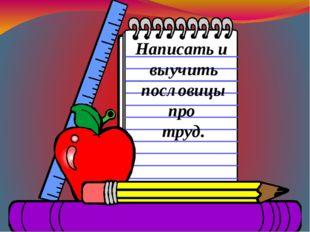 Написать и выучить пословицы про труд.
