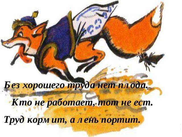 Без хорошего труда нет плода. Кто не работает, тот не ест. Труд кормит, а лен...