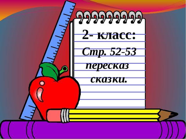 2- класс: Стр. 52-53 пересказ сказки.