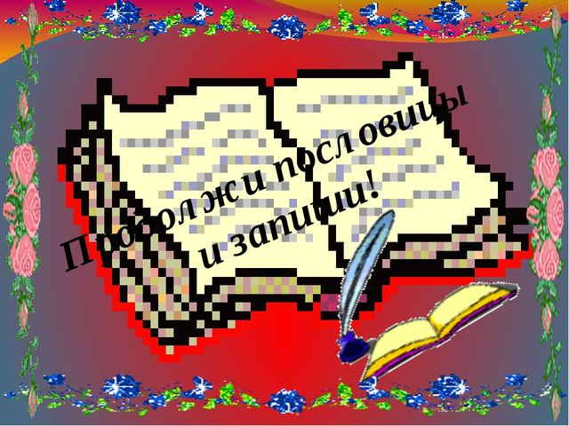 Продолжи пословицы и запиши!
