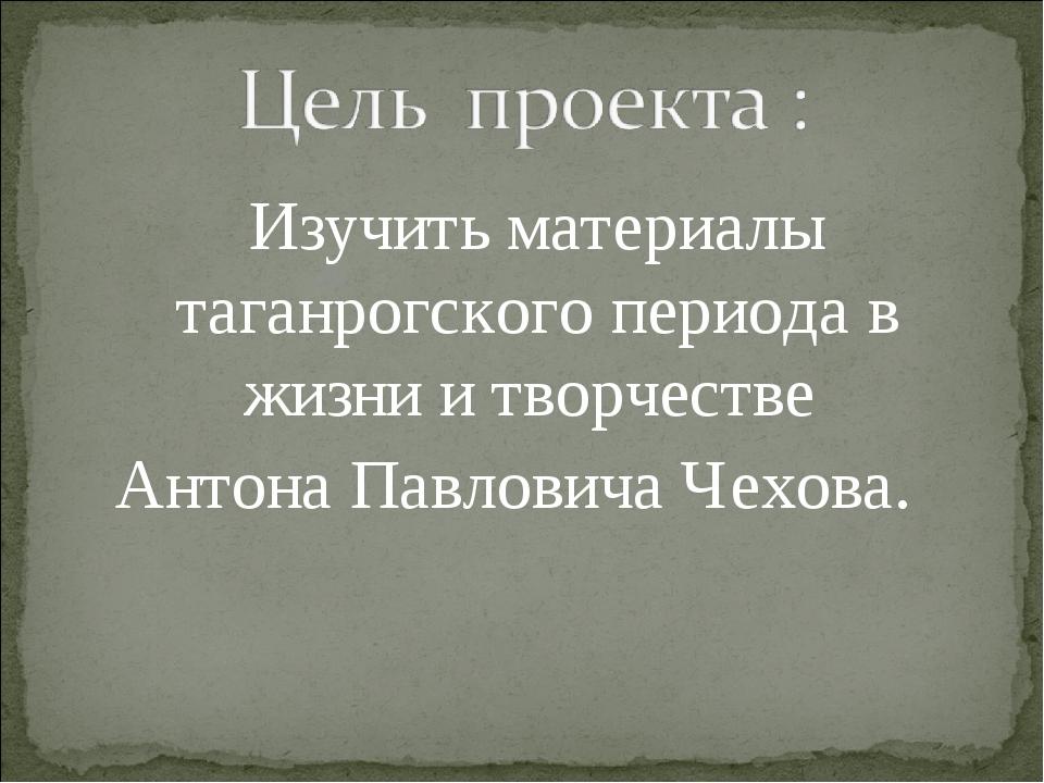 Изучить материалы таганрогского периода в жизни и творчестве Антона Павлович...