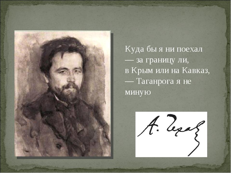Куда бы я ни поехал — за границу ли, в Крым или на Кавказ, — Таганрога я не м...