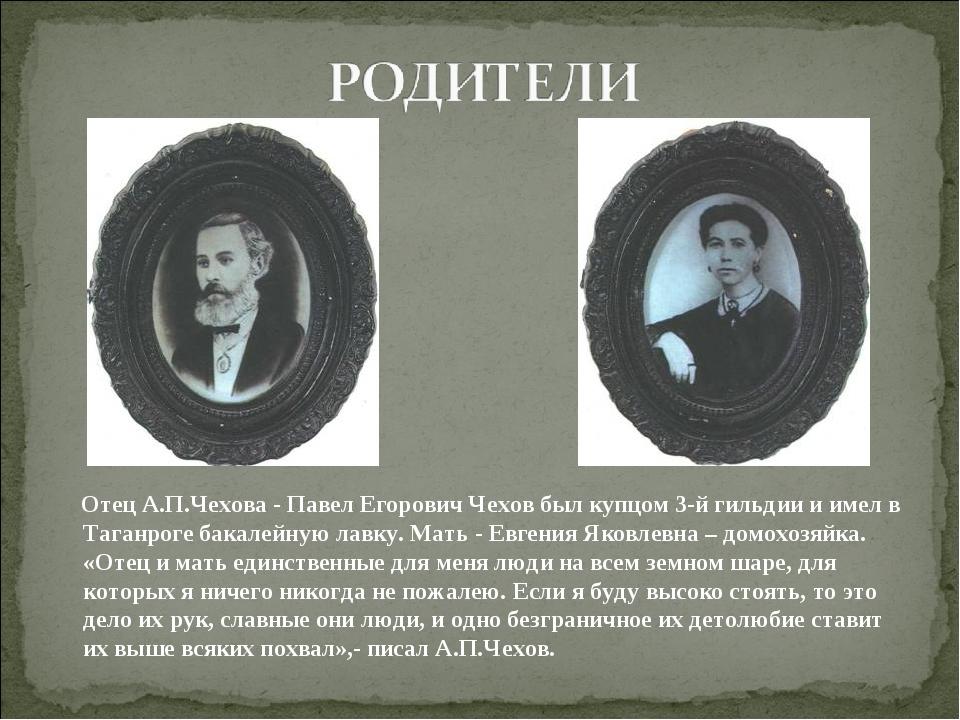 Отец А.П.Чехова - Павел Егорович Чехов был купцом 3-й гильдии и имел в Таган...