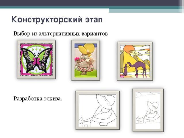 Конструкторский этап Выбор из альтернативных вариантов Разработка эскиза.