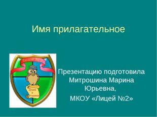 Имя прилагательное Презентацию подготовила Митрошина Марина Юрьевна, МКОУ «Ли