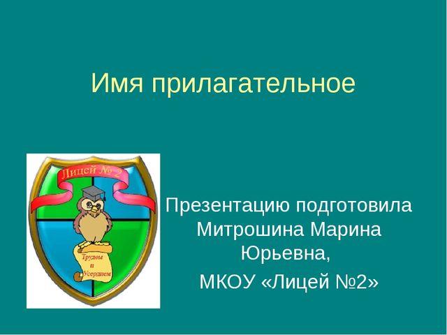 Имя прилагательное Презентацию подготовила Митрошина Марина Юрьевна, МКОУ «Ли...
